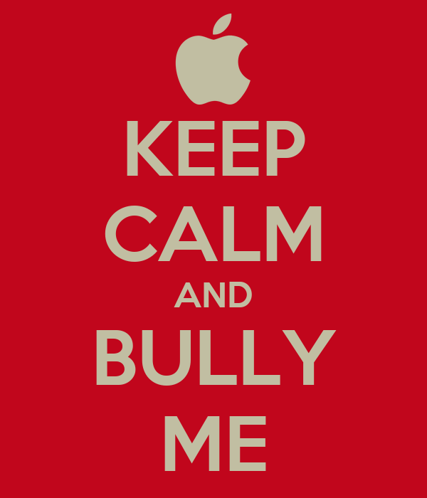 KEEP CALM AND BULLY ME