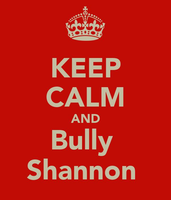 KEEP CALM AND Bully  Shannon