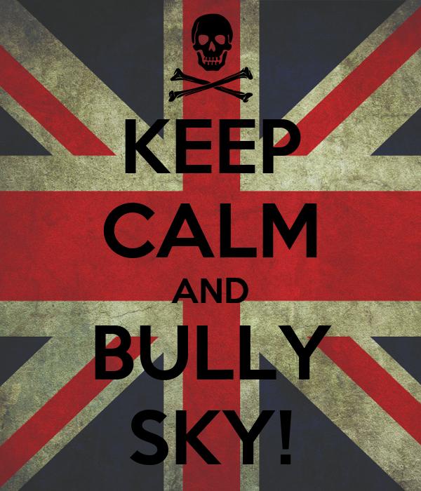 KEEP CALM AND BULLY SKY!