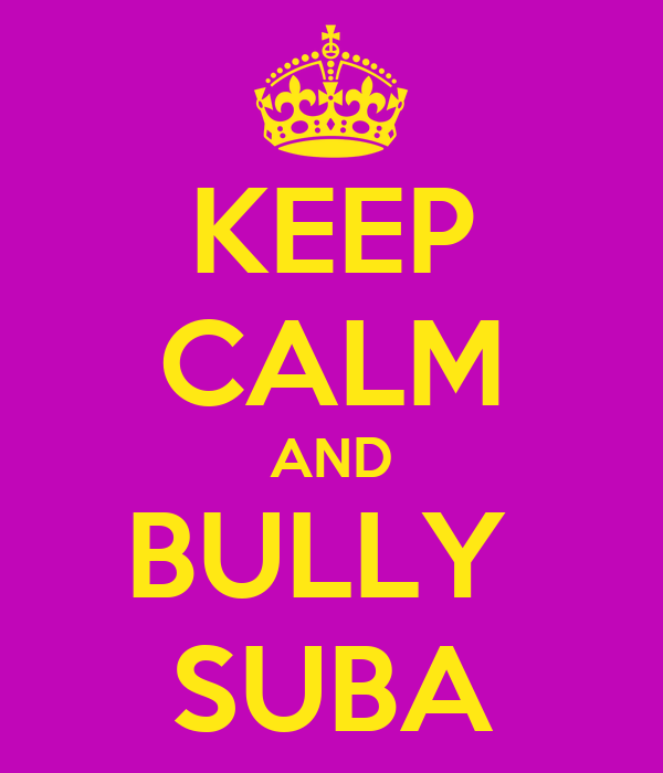 KEEP CALM AND BULLY  SUBA
