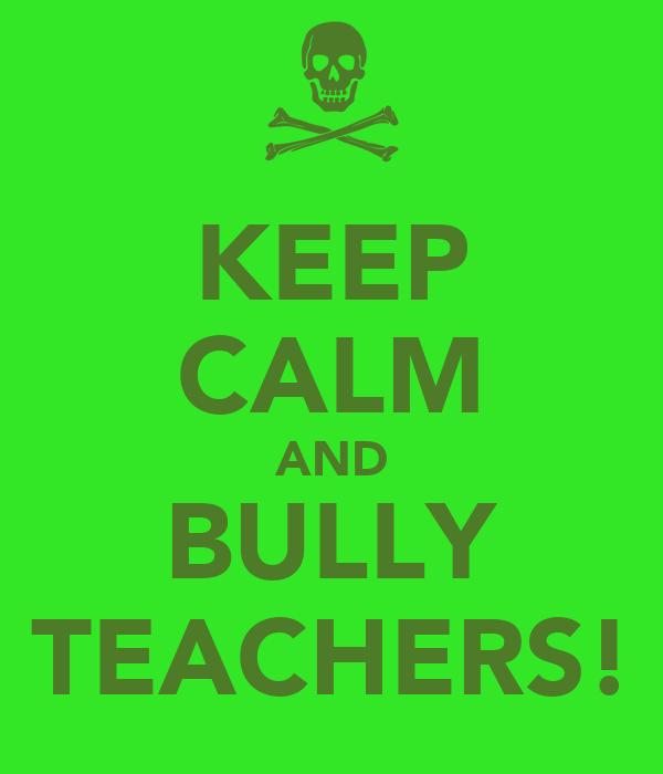 KEEP CALM AND BULLY TEACHERS!