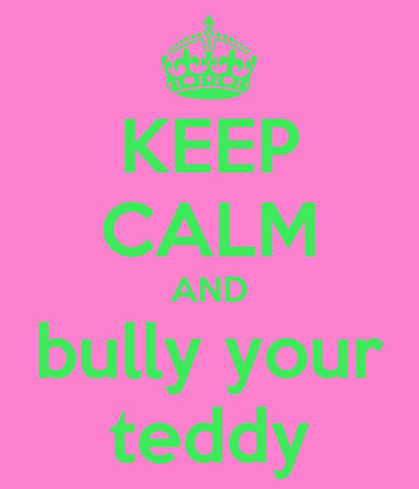 KEEP CALM AND bully your teddy