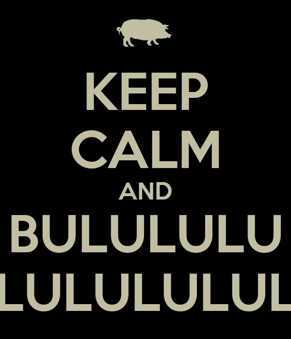 KEEP CALM AND BULULULU LULULULULULUL