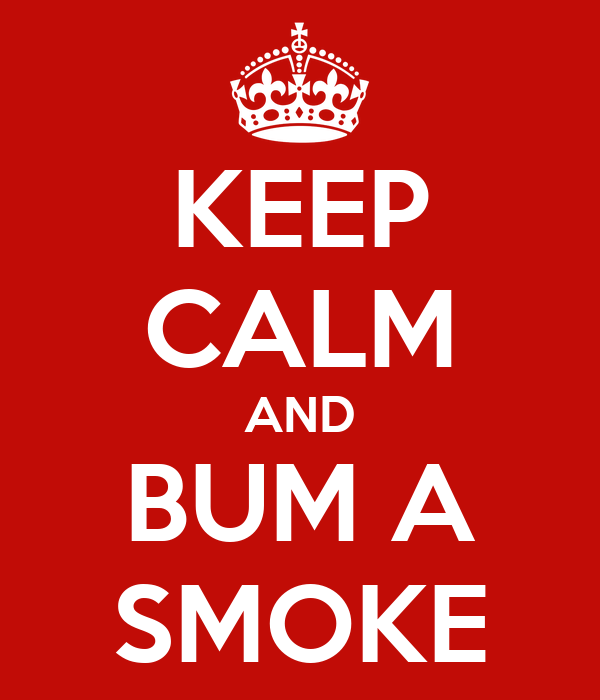 KEEP CALM AND BUM A SMOKE