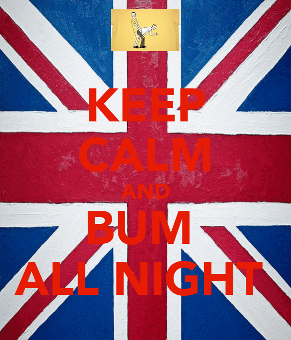 KEEP CALM AND BUM  ALL NIGHT