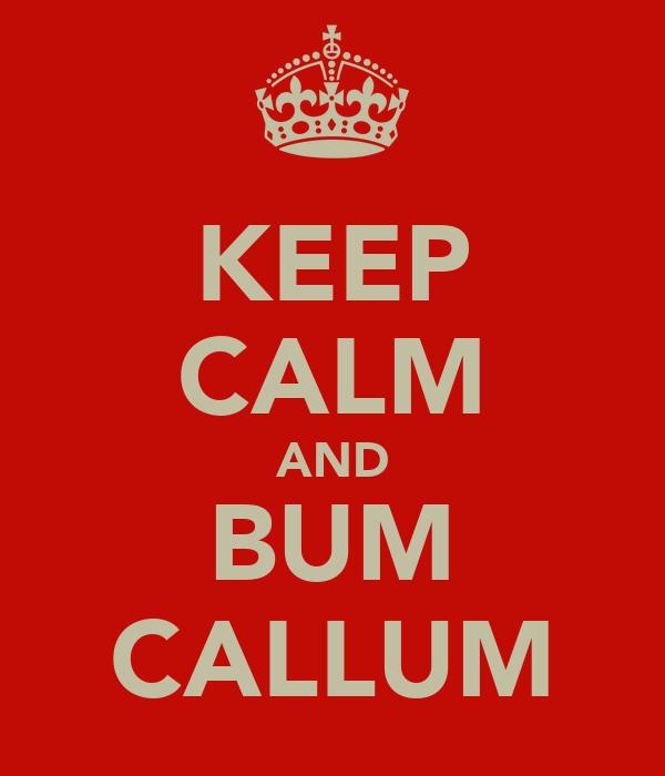 KEEP CALM AND BUM CALLUM