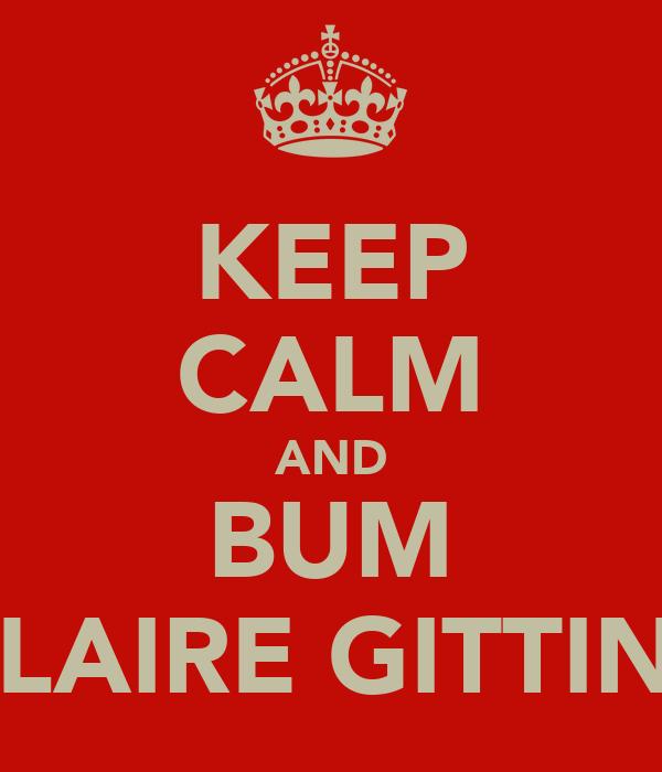 KEEP CALM AND BUM CLAIRE GITTINS