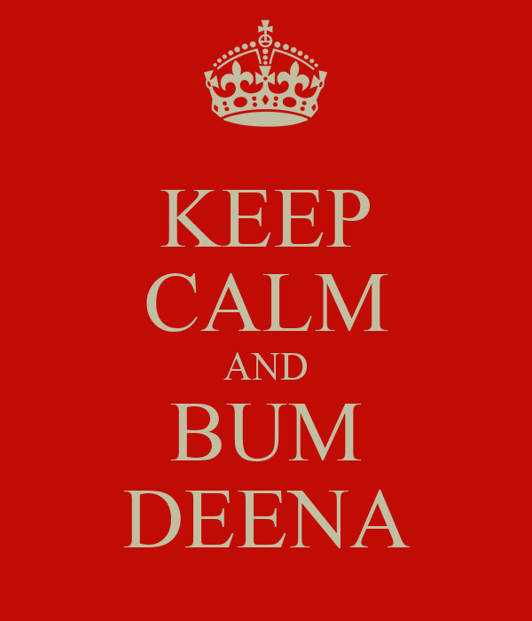 KEEP CALM AND BUM DEENA