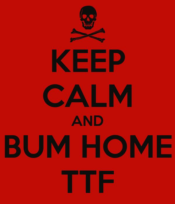 KEEP CALM AND BUM HOME TTF