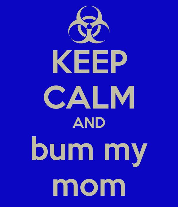 KEEP CALM AND bum my mom