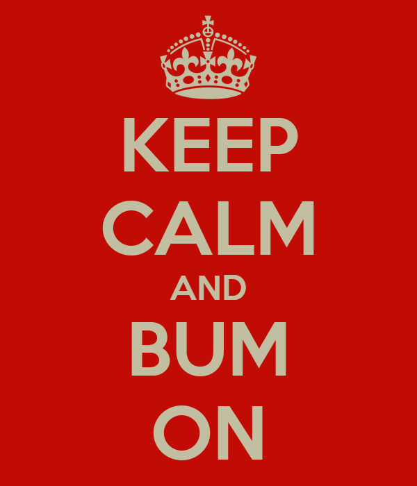 KEEP CALM AND BUM ON