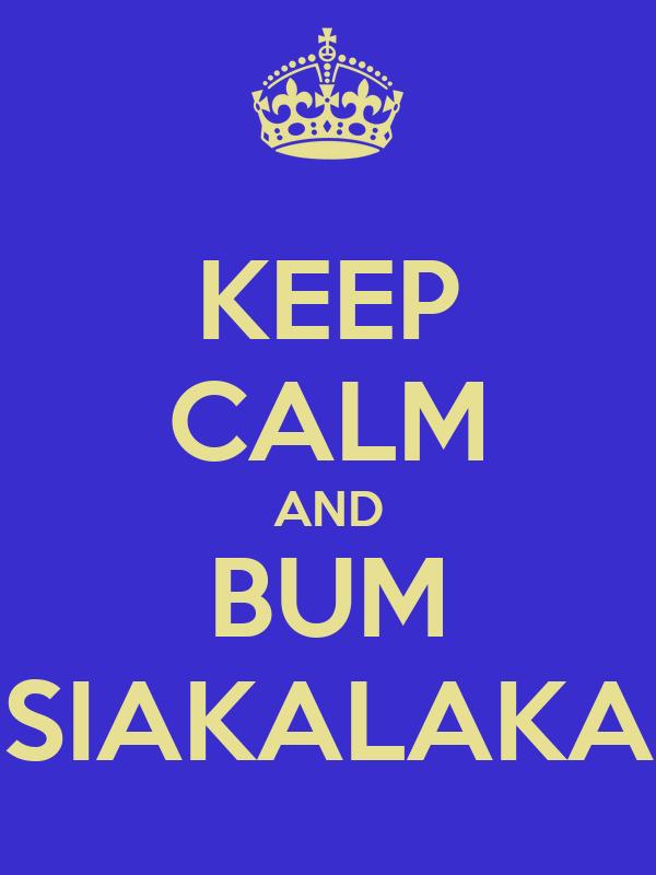 KEEP CALM AND BUM SIAKALAKA