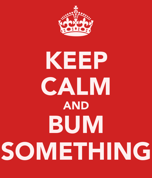 KEEP CALM AND BUM SOMETHING