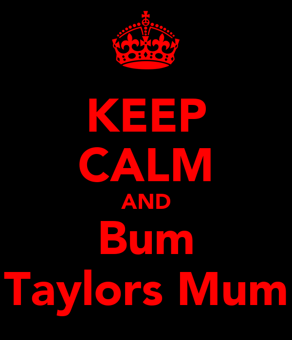 KEEP CALM AND Bum Taylors Mum
