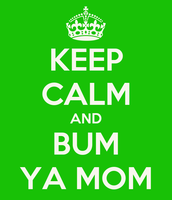 KEEP CALM AND BUM YA MOM