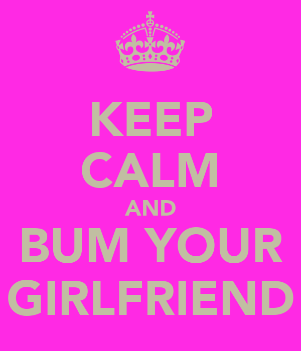 KEEP CALM AND BUM YOUR GIRLFRIEND