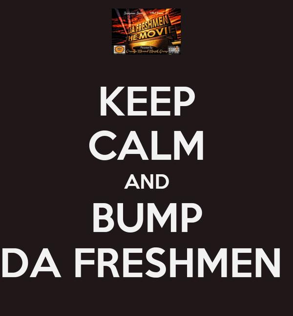 KEEP CALM AND BUMP DA FRESHMEN