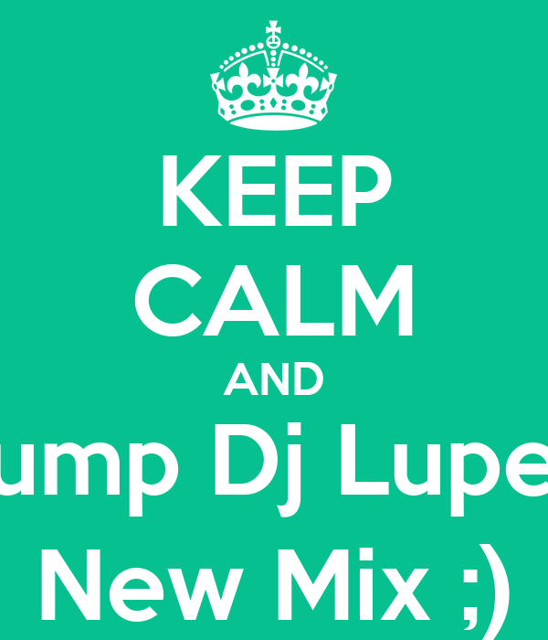 KEEP CALM AND Bump Dj Lupe's New Mix ;)