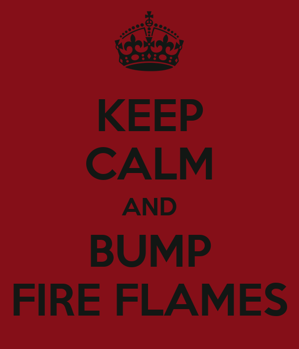 KEEP CALM AND BUMP FIRE FLAMES