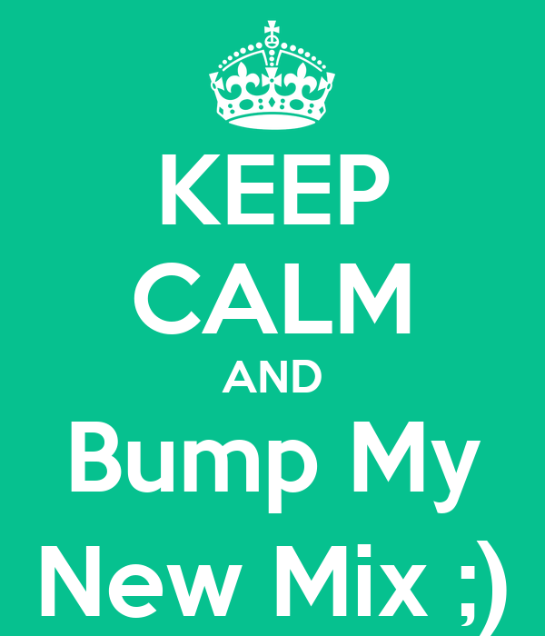 KEEP CALM AND Bump My New Mix ;)