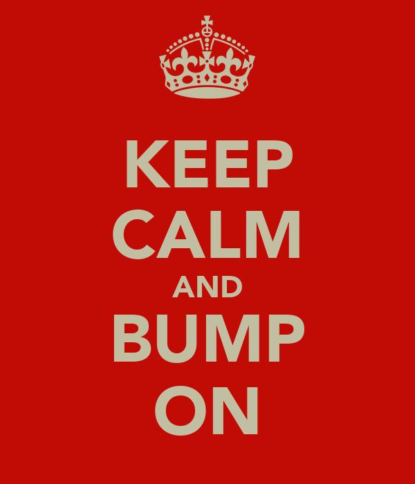 KEEP CALM AND BUMP ON