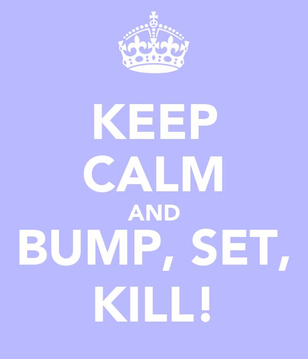 KEEP CALM AND BUMP, SET, KILL!