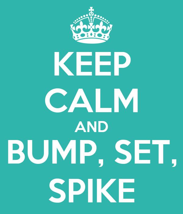KEEP CALM AND BUMP, SET, SPIKE