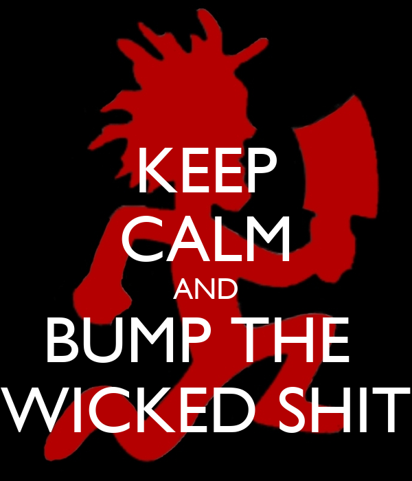 KEEP CALM AND BUMP THE  WICKED SHIT