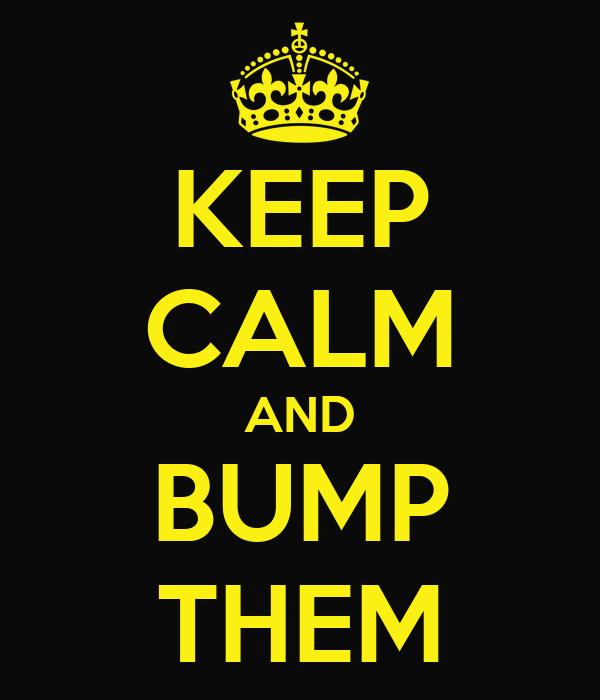 KEEP CALM AND BUMP THEM