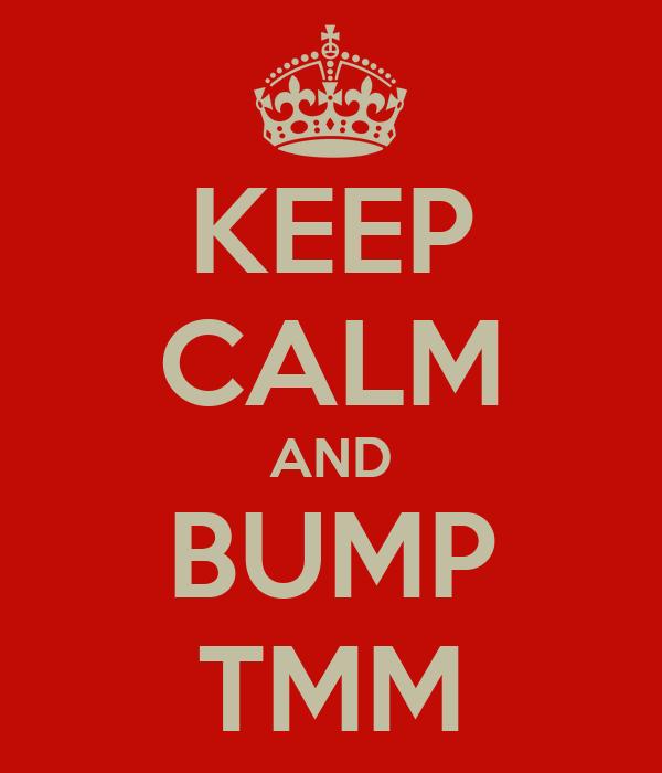 KEEP CALM AND BUMP TMM