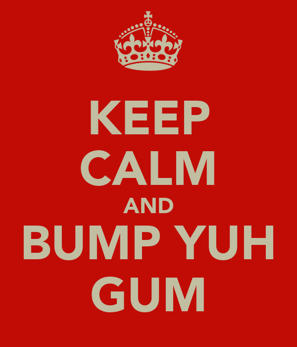 KEEP CALM AND BUMP YUH GUM