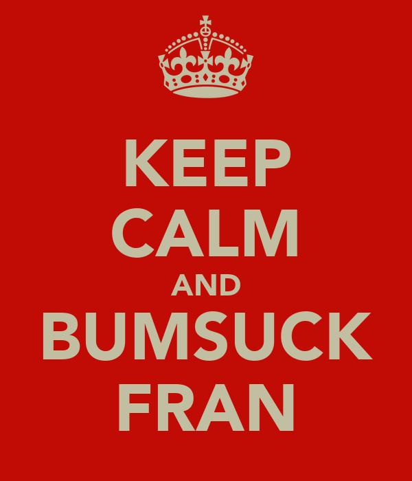 KEEP CALM AND BUMSUCK FRAN