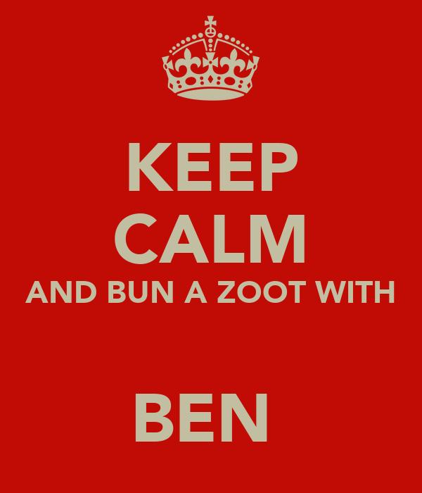 KEEP CALM AND BUN A ZOOT WITH  BEN