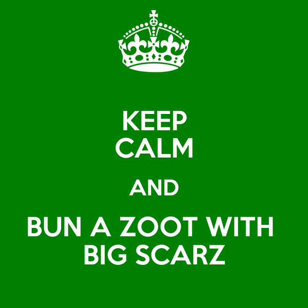 KEEP CALM AND BUN A ZOOT WITH  BIG SCARZ