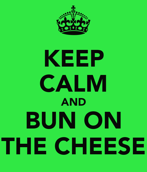 KEEP CALM AND BUN ON THE CHEESE