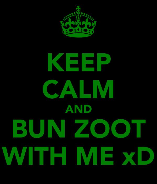 KEEP CALM AND BUN ZOOT WITH ME xD