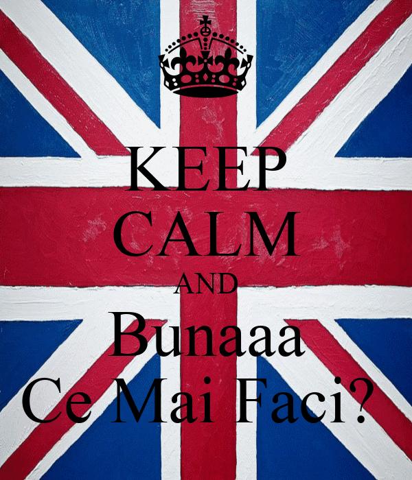 KEEP CALM AND Bunaaa Ce Mai Faci?