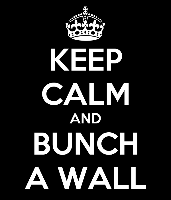 KEEP CALM AND BUNCH A WALL