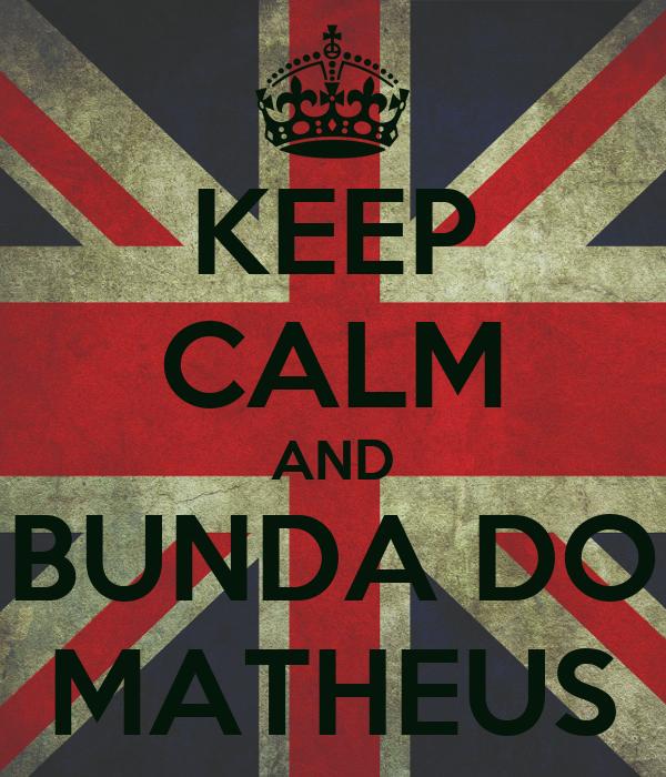 KEEP CALM AND  BUNDA DO  MATHEUS