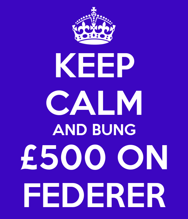 KEEP CALM AND BUNG £500 ON FEDERER
