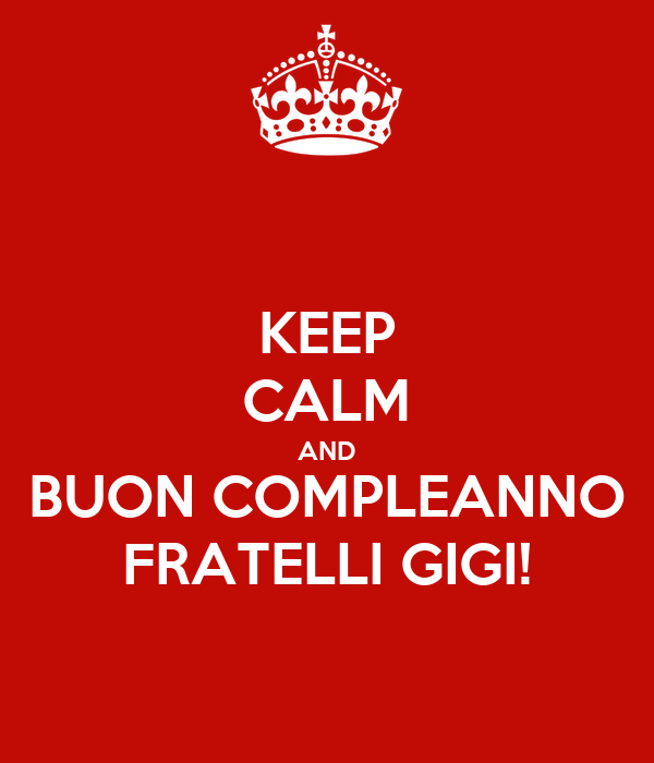 KEEP CALM AND BUON COMPLEANNO FRATELLI GIGI!