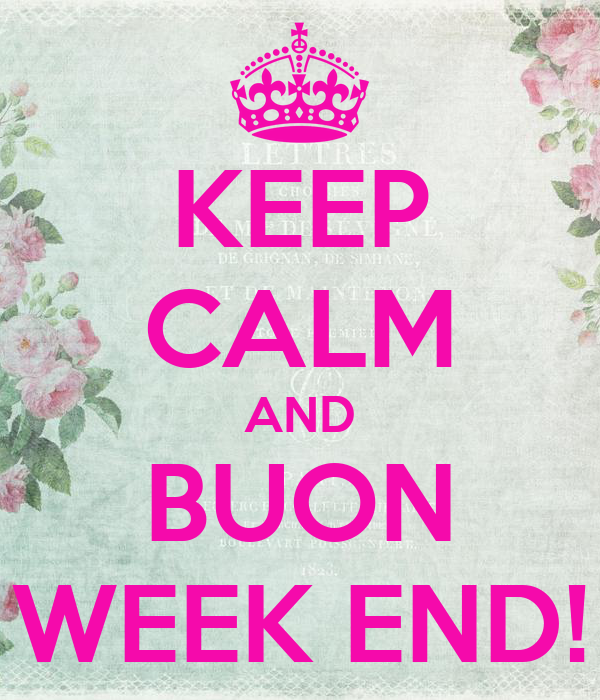 KEEP CALM AND BUON WEEK END!