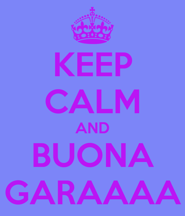 KEEP CALM AND BUONA GARAAAA