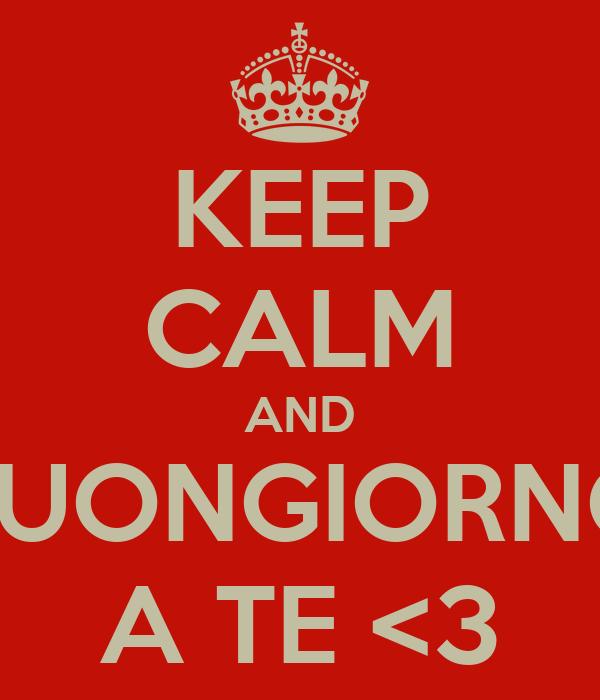 KEEP CALM AND BUONGIORNO A TE <3