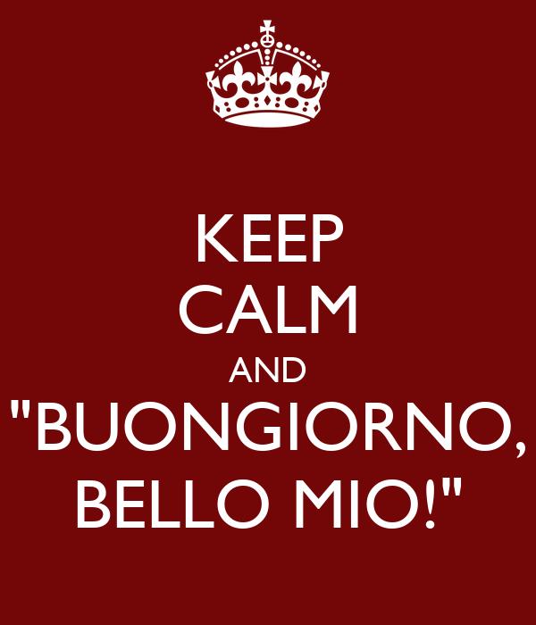 """KEEP CALM AND """"BUONGIORNO, BELLO MIO!"""""""