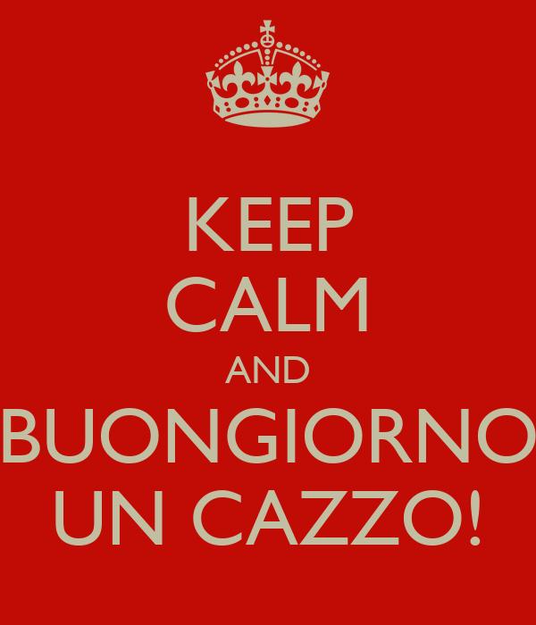 KEEP CALM AND BUONGIORNO UN CAZZO!