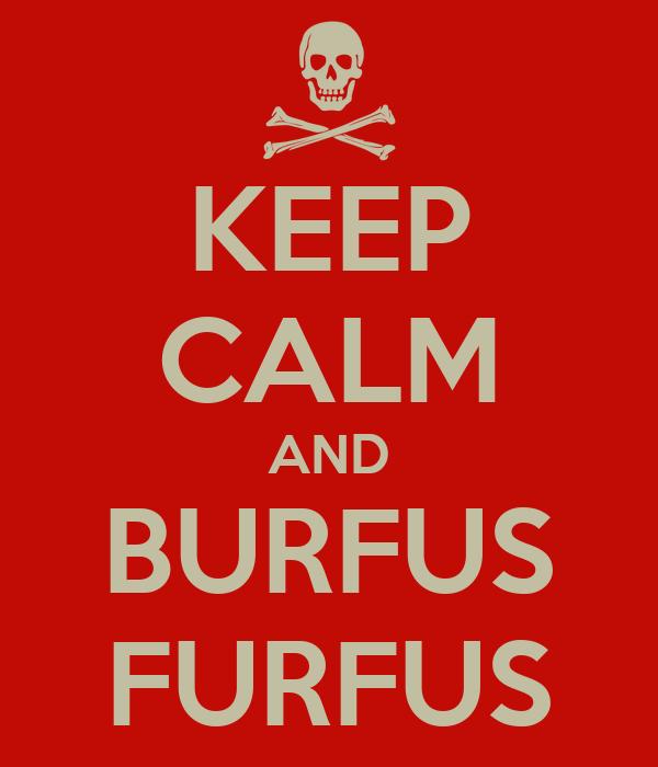 KEEP CALM AND BURFUS FURFUS