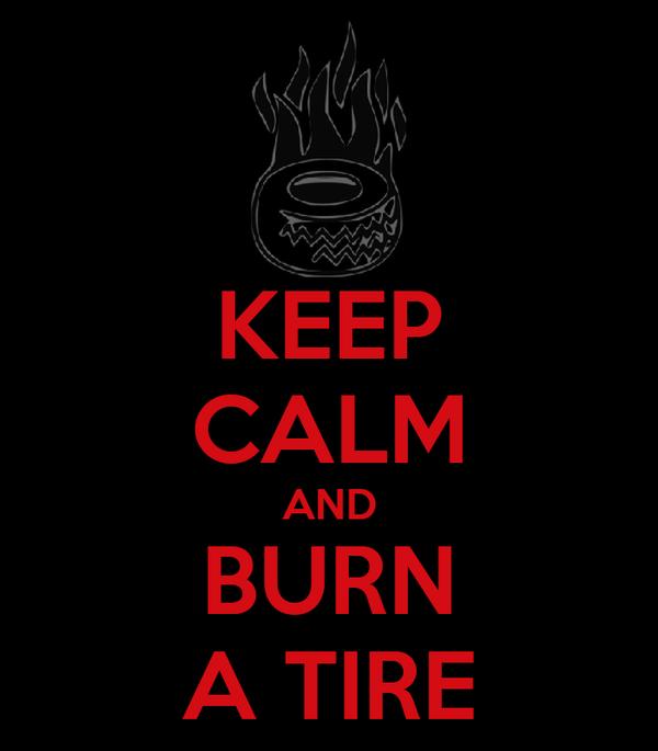 KEEP CALM AND BURN A TIRE