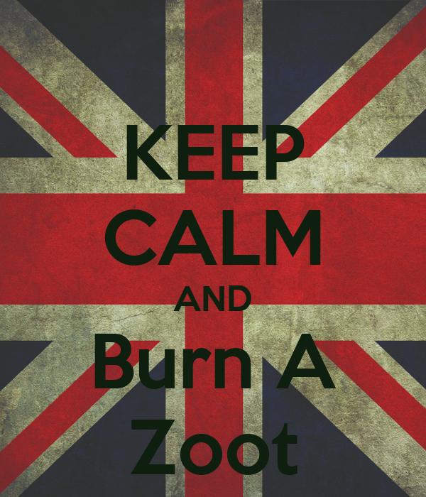 KEEP CALM AND Burn A Zoot