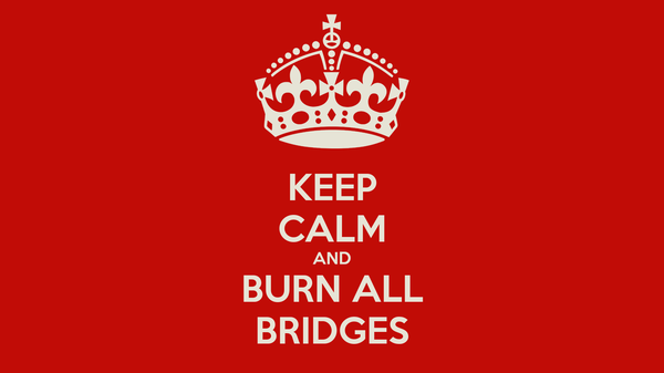 KEEP CALM AND BURN ALL BRIDGES